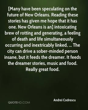 Andrei Codrescu - [Many have been speculating on the future of New Orleans. Reading these stories has given me hope that it has one. New Orleans is an] intoxicating brew of rotting and generating, a feeling of death and life simultaneously occurring and inextricably linked, ... The city can drive a sober-minded person insane, but it feeds the dreamer. It feeds the dreamer stories, music and food. Really great food.