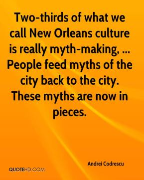Andrei Codrescu - Two-thirds of what we call New Orleans culture is really myth-making, ... People feed myths of the city back to the city. These myths are now in pieces.