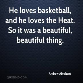 Andrew Abraham - He loves basketball, and he loves the Heat. So it was a beautiful, beautiful thing.