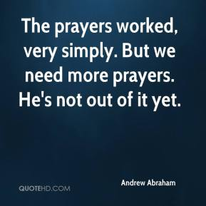 Andrew Abraham - The prayers worked, very simply. But we need more prayers. He's not out of it yet.