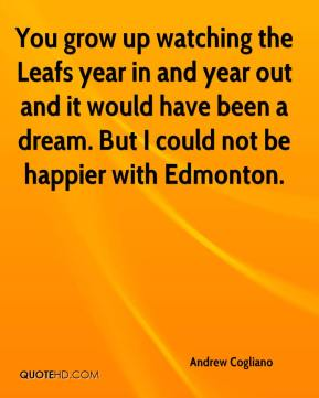 Andrew Cogliano - You grow up watching the Leafs year in and year out and it would have been a dream. But I could not be happier with Edmonton.