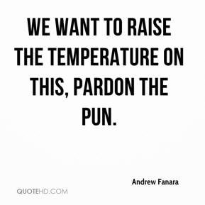 Andrew Fanara - We want to raise the temperature on this, pardon the pun.