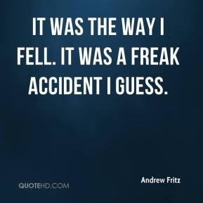 Andrew Fritz - It was the way I fell. It was a freak accident I guess.