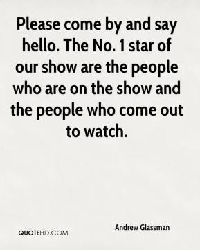 Andrew Glassman - Please come by and say hello. The No. 1 star of our show are the people who are on the show and the people who come out to watch.