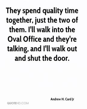 Andrew H. Card Jr - They spend quality time together, just the two of them. I'll walk into the Oval Office and they're talking, and I'll walk out and shut the door.