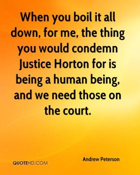 Andrew Peterson - When you boil it all down, for me, the thing you would condemn Justice Horton for is being a human being, and we need those on the court.