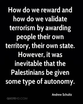 Andrew Schultz - How do we reward and how do we validate terrorism by awarding people their own territory, their own state. However, it was inevitable that the Palestinians be given some type of autonomy.
