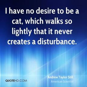 I have no desire to be a cat, which walks so lightly that it never creates a disturbance.