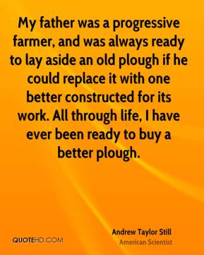 My father was a progressive farmer, and was always ready to lay aside an old plough if he could replace it with one better constructed for its work. All through life, I have ever been ready to buy a better plough.