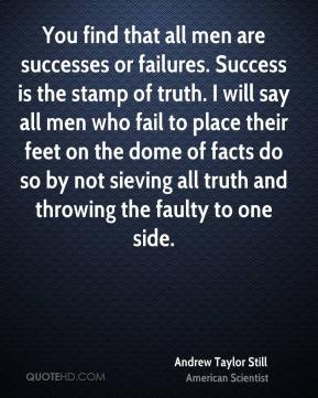 You find that all men are successes or failures. Success is the stamp of truth. I will say all men who fail to place their feet on the dome of facts do so by not sieving all truth and throwing the faulty to one side.