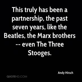 Andy Hirsch - This truly has been a partnership, the past seven years, like the Beatles, the Marx brothers -- even The Three Stooges.