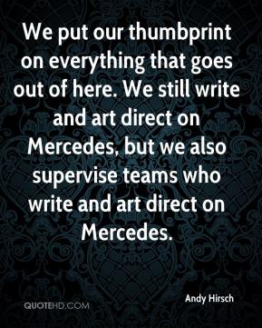 Andy Hirsch - We put our thumbprint on everything that goes out of here. We still write and art direct on Mercedes, but we also supervise teams who write and art direct on Mercedes.