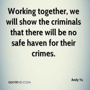 Andy Yu - Working together, we will show the criminals that there will be no safe haven for their crimes.