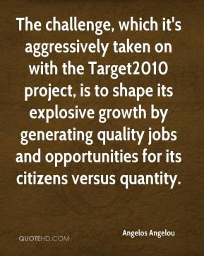 Angelos Angelou - The challenge, which it's aggressively taken on with the Target2010 project, is to shape its explosive growth by generating quality jobs and opportunities for its citizens versus quantity.