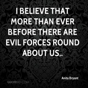 Anita Bryant - I believe that more than ever before there are evil forces round about us.