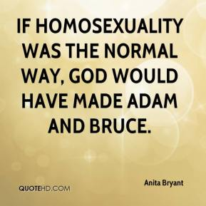 Anita Bryant - If homosexuality was the normal way, God would have made Adam and Bruce.