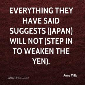 Anne Mills - Everything they have said suggests (Japan) will not (step in to weaken the yen).