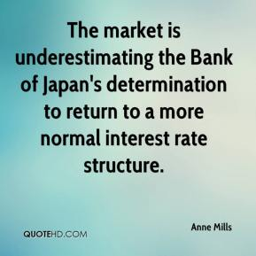 Anne Mills - The market is underestimating the Bank of Japan's determination to return to a more normal interest rate structure.