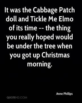 Anne Phillips - It was the Cabbage Patch doll and Tickle Me Elmo of its time -- the thing you really hoped would be under the tree when you got up Christmas morning.