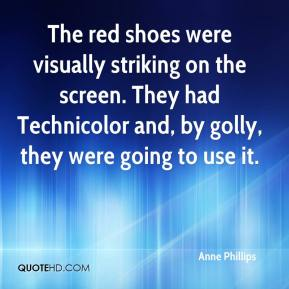 Anne Phillips - The red shoes were visually striking on the screen. They had Technicolor and, by golly, they were going to use it.