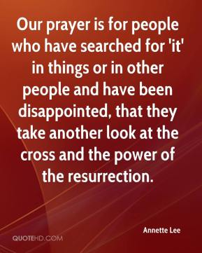 Annette Lee - Our prayer is for people who have searched for 'it' in things or in other people and have been disappointed, that they take another look at the cross and the power of the resurrection.