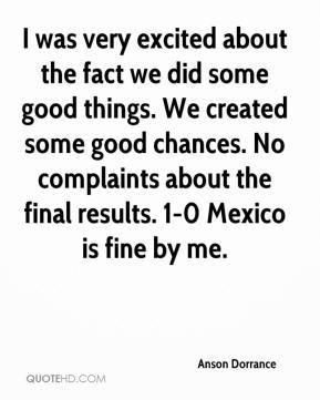 I was very excited about the fact we did some good things. We created some good chances. No complaints about the final results. 1-0 Mexico is fine by me.