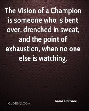 The Vision of a Champion is someone who is bent over, drenched in sweat, and the point of exhaustion, when no one else is watching.