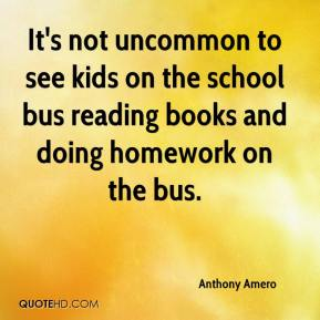 Anthony Amero - It's not uncommon to see kids on the school bus reading books and doing homework on the bus.