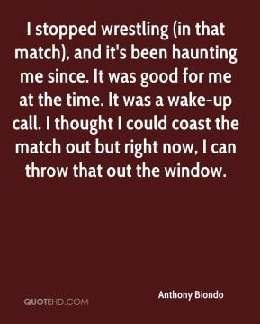 I stopped wrestling (in that match), and it's been haunting me since. It was good for me at the time. It was a wake-up call. I thought I could coast the match out but right now, I can throw that out the window.
