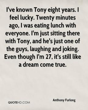 Anthony Furlong - I've known Tony eight years. I feel lucky. Twenty minutes ago, I was eating lunch with everyone. I'm just sitting there with Tony, and he's just one of the guys, laughing and joking. Even though I'm 27, it's still like a dream come true.