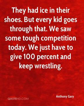 Anthony Gary - They had ice in their shoes. But every kid goes through that. We saw some tough competition today. We just have to give 100 percent and keep wrestling.