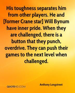 Anthony Longstreet - His toughness separates him from other players. He and [former Crane star] Will Bynum have inner pride. When they are challenged, there is a button that they punch, overdrive. They can push their games to the next level when challenged.
