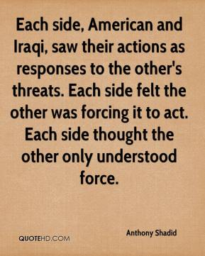 Anthony Shadid - Each side, American and Iraqi, saw their actions as responses to the other's threats. Each side felt the other was forcing it to act. Each side thought the other only understood force.