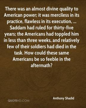 Anthony Shadid - There was an almost divine quality to American power; it was merciless in its practice, flawless in its execution, ... Saddam had ruled for thirty-five years; the Americans had toppled him in less than three weeks, and relatively few of their soldiers had died in the task. How could these same Americans be so feeble in the aftermath?