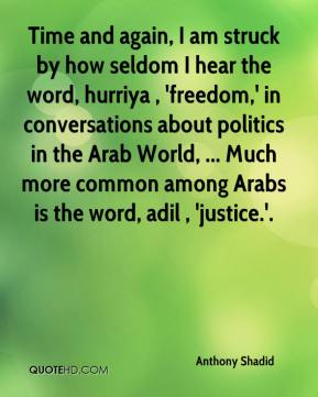 Anthony Shadid - Time and again, I am struck by how seldom I hear the word, hurriya , 'freedom,' in conversations about politics in the Arab World, ... Much more common among Arabs is the word, adil , 'justice.'.