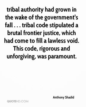 Anthony Shadid - tribal authority had grown in the wake of the government's fall . . . tribal code stipulated a brutal frontier justice, which had come to fill a lawless void. This code, rigorous and unforgiving, was paramount.