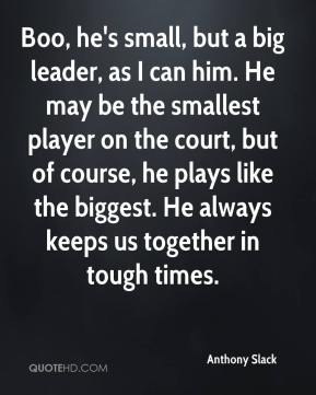 Anthony Slack - Boo, he's small, but a big leader, as I can him. He may be the smallest player on the court, but of course, he plays like the biggest. He always keeps us together in tough times.