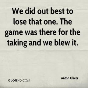 Anton Oliver - We did out best to lose that one. The game was there for the taking and we blew it.