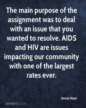 Anwar Nasir - The main purpose of the assignment was to deal with an issue that you wanted to resolve. AIDS and HIV are issues impacting our community with one of the largest rates ever.