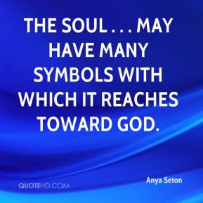 Anya Seton - The soul . . . may have many symbols with which it reaches toward God.