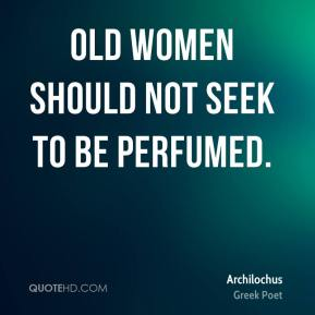 Old women should not seek to be perfumed.