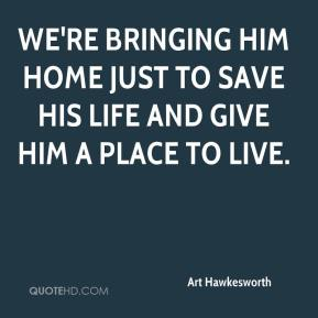 We're bringing him home just to save his life and give him a place to live.