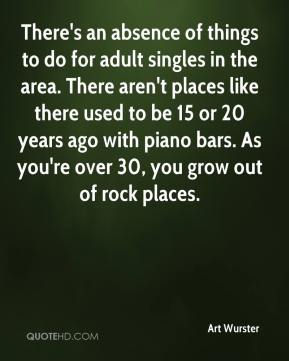 There's an absence of things to do for adult singles in the area. There aren't places like there used to be 15 or 20 years ago with piano bars. As you're over 30, you grow out of rock places.