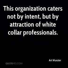 Art Wurster - This organization caters not by intent, but by attraction of white collar professionals.