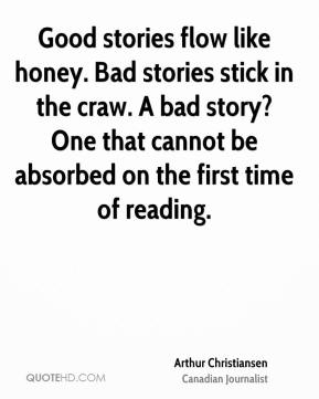 Arthur Christiansen - Good stories flow like honey. Bad stories stick in the craw. A bad story? One that cannot be absorbed on the first time of reading.