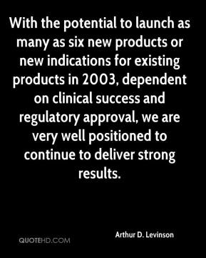 Arthur D. Levinson - With the potential to launch as many as six new products or new indications for existing products in 2003, dependent on clinical success and regulatory approval, we are very well positioned to continue to deliver strong results.