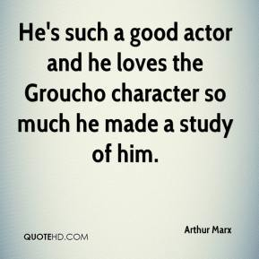 Arthur Marx - He's such a good actor and he loves the Groucho character so much he made a study of him.