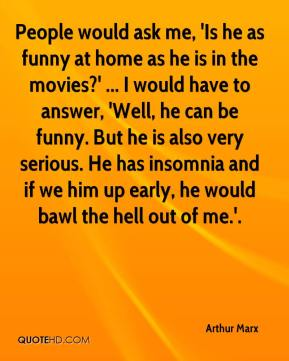 Arthur Marx - People would ask me, 'Is he as funny at home as he is in the movies?' ... I would have to answer, 'Well, he can be funny. But he is also very serious. He has insomnia and if we him up early, he would bawl the hell out of me.'.