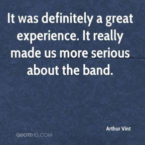 Arthur Vint - It was definitely a great experience. It really made us more serious about the band.