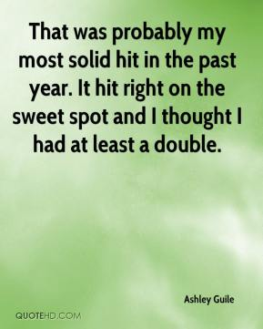 Ashley Guile - That was probably my most solid hit in the past year. It hit right on the sweet spot and I thought I had at least a double.
